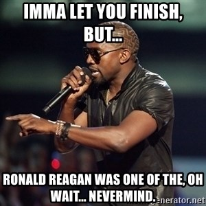 Kanye - Imma let you finish, but... Ronald Reagan was one of the, oh wait... nevermind.