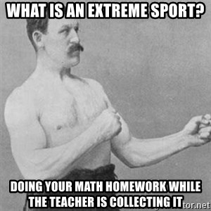 overly manly man - what is an extreme sport? doing your math homework while the teacher is collecting it