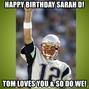 tom brady - Happy Birthday Sarah D! Tom loves you & so do we!