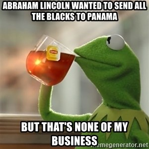 Kermit The Frog Drinking Tea - abraham lincoln wanted to send all the blacks to panama but that's none of my business