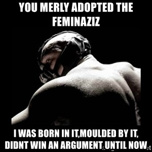 Born In It Bane - You merly adopted the feminaziz I was born in it,moulded by it, didnt win an argument until now