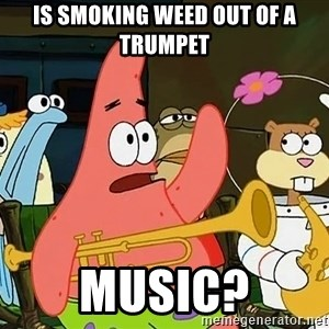 Patrick:Is mayonnaise an instrument? - is smoking weed out of a trumpet music?