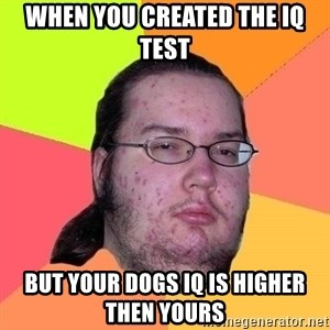 Gordo Nerd - when you created the IQ test  but your dogs IQ is higher then yours