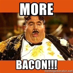 Fat Guy - MORE BACON!!!
