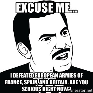 Are you serious face  - Excuse me... I defeated European armies of France, Spain, and Britain. Are you serious right now?