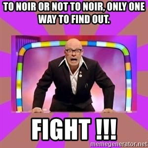 Harry Hill Fight - To Noir or not to Noir, only one way to find out. FIGHT !!!