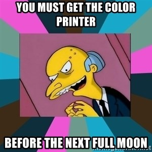 Mr. Burns - You must get the color printer Before the next full moon