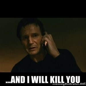 liam neeson taken - ...and I will kill you