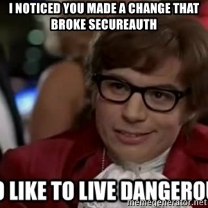 I too like to live dangerously - I NOTICED YOU MADE A CHANGE THAT BROKE SECUREAUTH