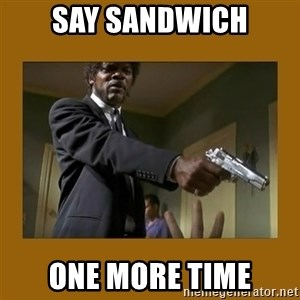 say what one more time - Say Sandwich One More Time