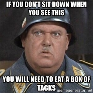 Sergeant Schultz - IF YOU DON'T SIT DOWN WHEN YOU SEE THIS YOU WILL NEED TO EAT A BOX OF TACKS