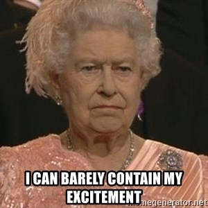 Queen Elizabeth Meme - I CAN BARELY CONTAIN MY EXCITEMENT