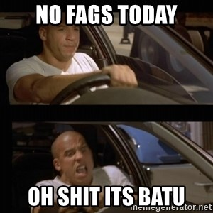 Vin Diesel Car - NO FAGS TODAY OH SHIT ITS BATU