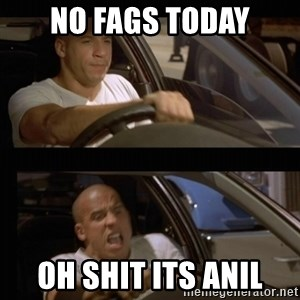 Vin Diesel Car - NO FAGS TODAY OH SHIT ITS ANIL