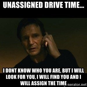 liam neeson taken - Unassigned Drive Time... i dont know who you are, But i will look for you, i will find you and i will assign the time