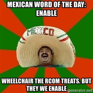 Successful Mexican - MExican word of the day: Enable Wheelchair the RCom treats. But they we enable