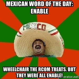Successful Mexican - Mexican word of the day: Enable Wheelchair the RCom treats. But they were all enable!
