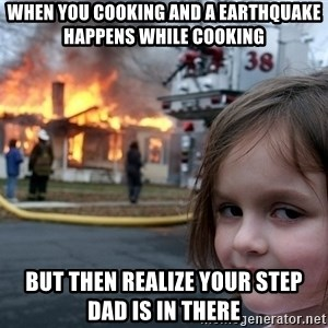 Disaster Girl - when you cooking and a earthquake happens while cooking but then realize your step dad is in there