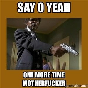 say what one more time - say o yeah one more time motherfucker