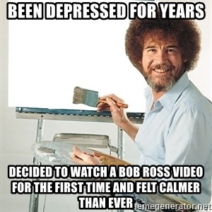 Bob Ross - Been depressed for years decided to watch a bob ross video for the first time and felt calmer than ever