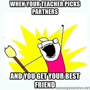 All the things - when your teacher picks partners and you get your best friend