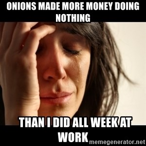 crying girl sad - ONIONS MADE MORE MONEY DOING NOTHING   THAN I DID ALL WEEK AT WORK