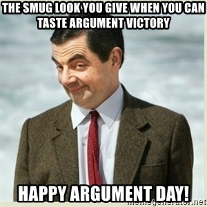 MR bean - The smug look you give when you can taste argument victory  Happy Argument Day!