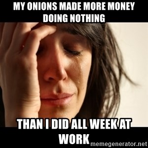 crying girl sad - MY ONIONS MADE MORE MONEY DOING NOTHING THAN I DID ALL WEEK AT WORK