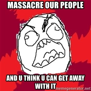 Rage FU - massacre our people  And u think u can get away with it