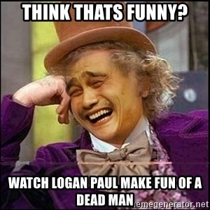 yaowonkaxd - Think thats funny? watch logan paul make fun of a dead man