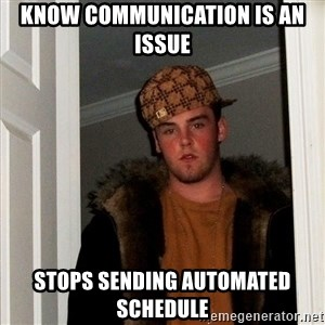 Scumbag Steve - Know communication is an issue Stops sending automated schedule