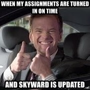 Barney Stinson - When my assignments are turned in on time  And skyward is updated