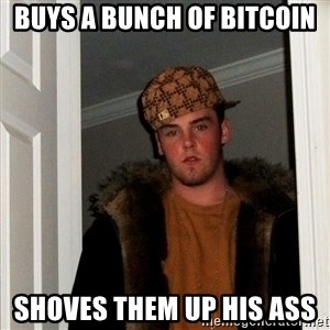 Scumbag Steve - BUYS A BUNCH OF BITCOIN SHOVES THEM UP HIS ASS