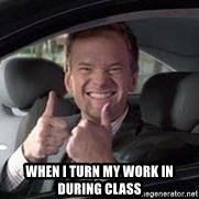 Barney Stinson - When I turn my work in during class