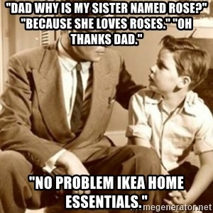 """father son  - """"Dad why is my sister named Rose?"""" """"Because she loves roses."""" """"Oh thanks dad."""" """"No problem IKEA home essentials."""""""