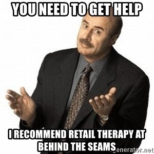 Dr. Phil - You need to get help I recommend retail therapy at Behind the Seams