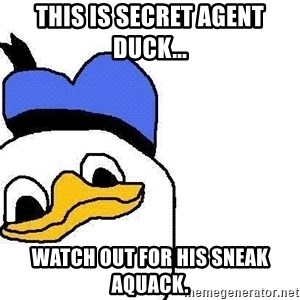 Dolan duck - This is secret agent Duck... Watch out for his sneak aquack.