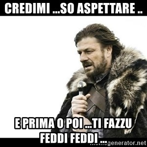 Winter is Coming - Credimi ...so aspettare .. E prima o poi ...ti Fazzu feddi feddi ...