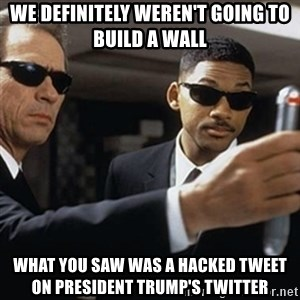 men in black - We definitely weren't going to build a wall What you saw was a hacked tweet on President Trump's twitter