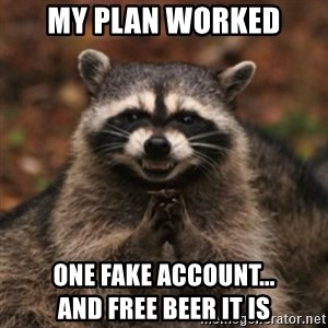 evil raccoon - My plan worked One fake account...                  and free beer it is