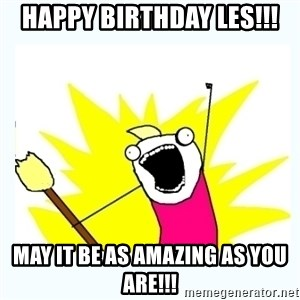 All the things - Happy birthday Les!!! May it be as amazing as you are!!!
