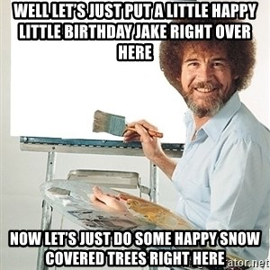 Bob Ross - Well let's just put a little Happy little birthday Jake right over here Now let's just do some happy snow covered trees right here