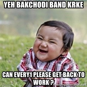 evil plan kid - Yeh bakchodi band krke  can every1 please get back to work ?