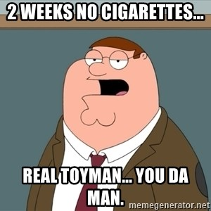 And we all let it happen - 2 weeks no cigarettes... real toyman... you da man.