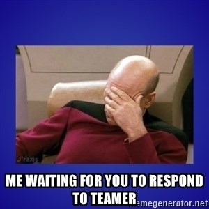 Picard facepalm  - me waiting for you to respond to teamer