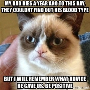 Grumpy Cat  - my dad dies a year ago to this day. they couldnt find out his blood type but i will remember what advice he gave us. be positive