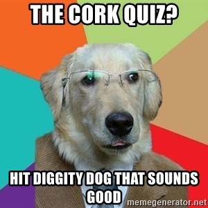 Business Dog - The cork quiz? Hit diggity dog that sounds good
