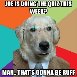Business Dog - Joe is doing the quiz this week? Man.. that's gonna be ruff