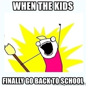 All the things - When the kids  finally go back to school