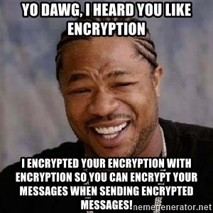 Yo Dawg - YO DAWG, I HEARD YOU LIKE ENCRYPTION I encrypted your encryption with encryption so you can encrypt your messages when sending encrypted messages!